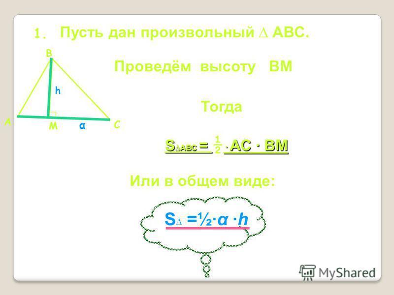 1. Пусть дан произвольный АВС. А В С Проведём высоту ВМ М Тогда S АВС = АС ВМ S АВС = ½ АС ВМ Или в общем виде: S =½α h α h