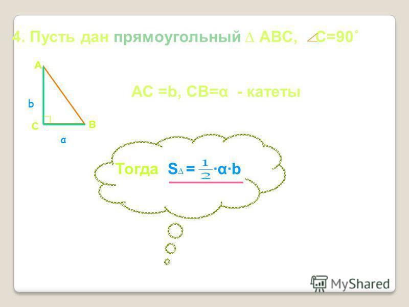 4. Пусть дан прямоугольный АВС, С=90˚ АС =b, СВ=α - катеты α b С А В Тогда S = αb