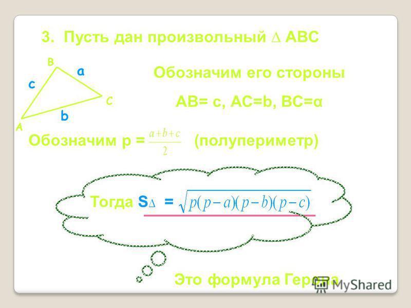 Обозначим его стороны АВ= с, АС=b, ВС=α b с 3. Пусть дан произвольный АВС А В С а Обозначим p = (полупериметр) Это формула Герона Тогда S =