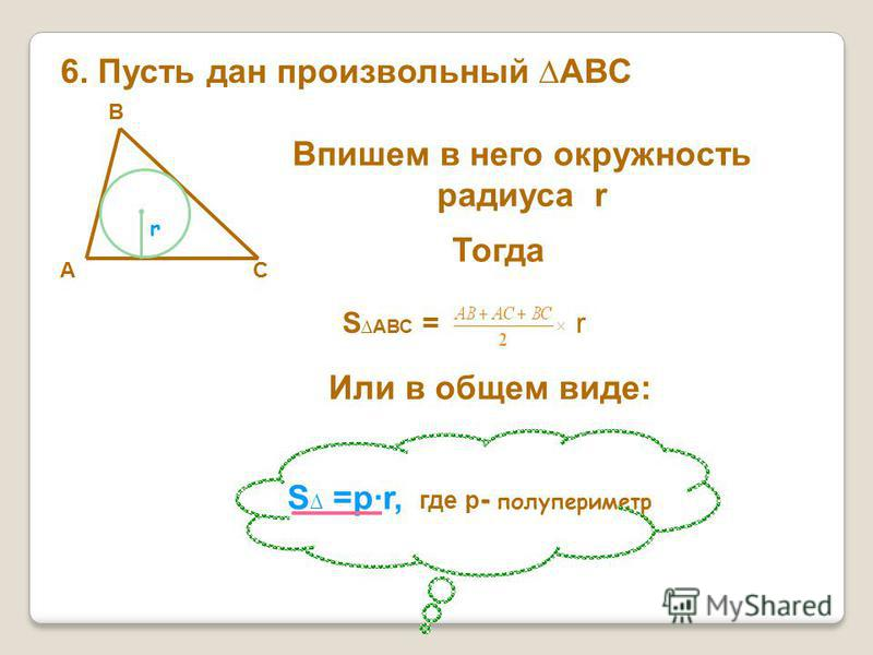 6. Пусть дан произвольный АВС А В С Впишем в него окружность радиуса r r Тогда S АВС = r Или в общем виде: S =рr, где р - полупериметр