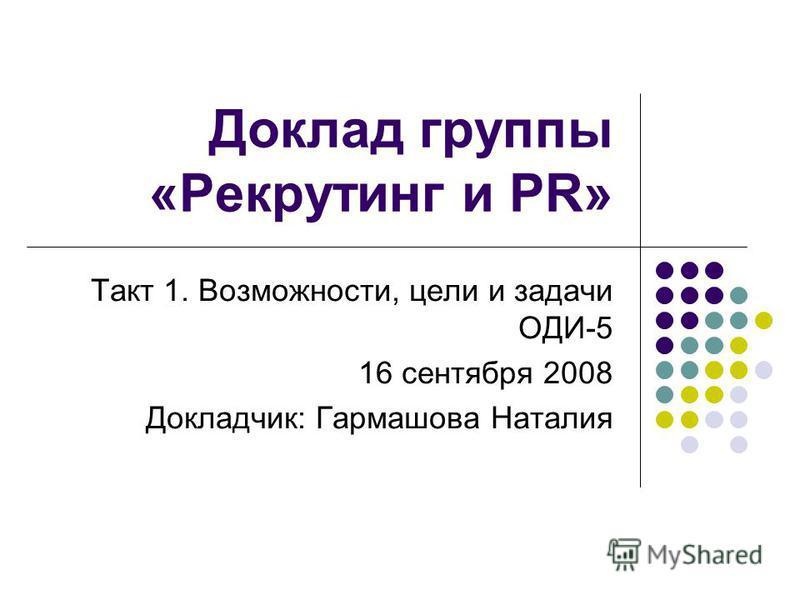 Доклад группы «Рекрутинг и PR» Такт 1. Возможности, цели и задачи ОДИ-5 16 сентября 2008 Докладчик: Гармашова Наталия