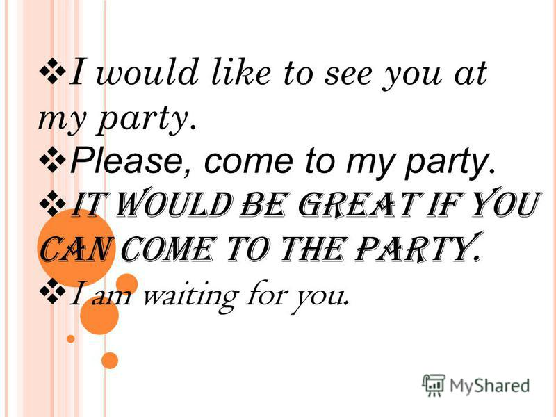I would like to see you at my party. Please, come to my party. It would be great if you can come to the party. I am waiting for you.