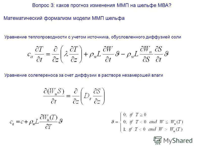 Вопрос 3: каков прогноз изменения ММП на шельфе МВА? Математический формализм модели ММП шельфа Уравнение теплопроводности с учетом источника, обусловленного диффузией соли Уравнение солепереноса за счет диффузии в растворе незамерзшей влаги