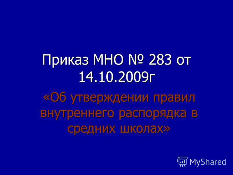 Приказ МНО 283 от 14.10.2009 г «Об утверждении правил внутреннего распорядка в средних школах»