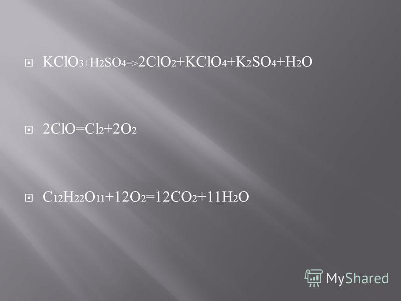 KClO 3+ H 2 SO 4=> 2ClO 2 +KClO 4 +K 2 SO 4 +H 2 O 2ClO=Cl 2 +2O 2 C 12 H 22 O 11 +12O 2 =12CO 2 +11H 2 O
