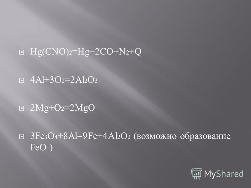 Hg(CNO) 2 =Hg+2CO+N 2 +Q 4Al+3O 2 =2Al 2 O 3 2Mg+O 2 =2MgO 3Fe 3 O 4 +8Al=9Fe+4Al 2 O 3 (возможно образование FeO )