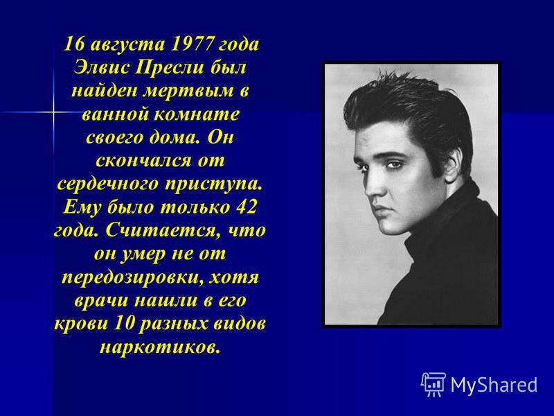 16 августа 1977 года Элвис Пресли был найден мертвым в ванной комнате своего дома. Он скончался от сердечного приступа. Ему было только 42 года. Считается, что он умер не от передозировки, хотя врачи нашли в его крови 10 разных видов наркотиков. 16 а