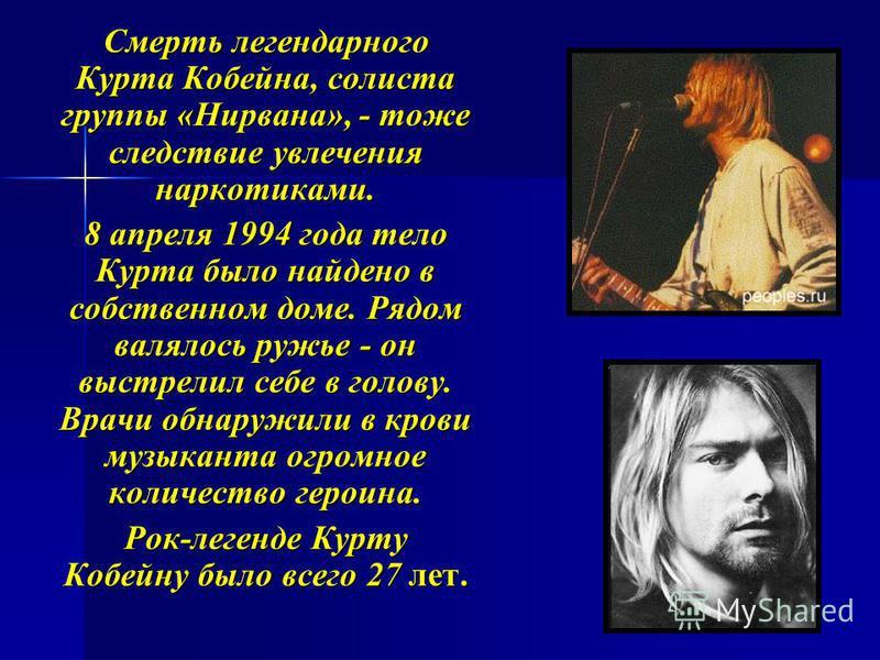 Смерть легендарного Курта Кобейна, солиста группы «Нирвана», - тоже следствие увлечения наркотиками. Смерть легендарного Курта Кобейна, солиста группы «Нирвана», - тоже следствие увлечения наркотиками. 8 апреля 1994 года тело Курта было найдено в соб