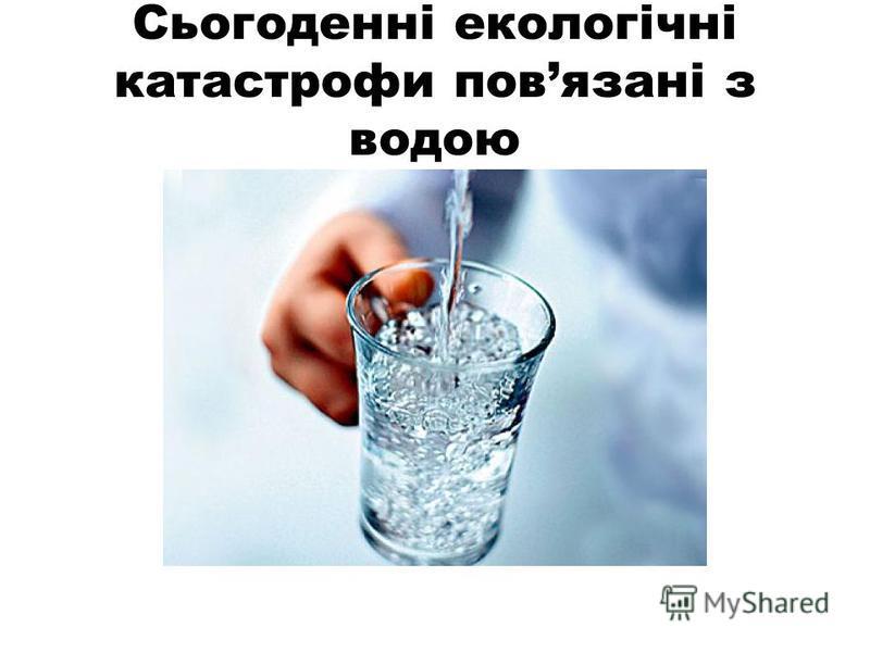 Сьогоденні екологічні катастрофи повязані з водою