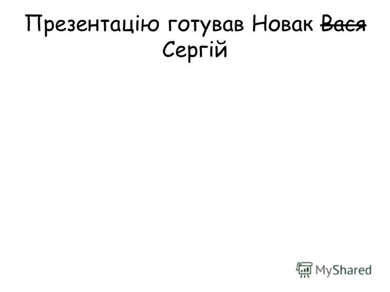 Презентацію готував Новак Вася Сергій