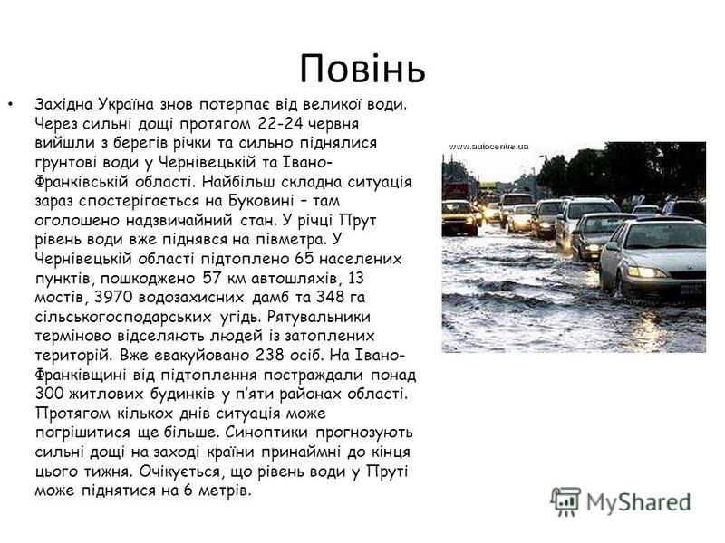 Повінь Західна Україна знов потерпає від великої води. Через сильні дощі протягом 22-24 червня вийшли з берегів річки та сильно піднялися грунтові води у Чернівецькій та Івано- Франківській області. Найбільш складна ситуація зараз спостерігається на