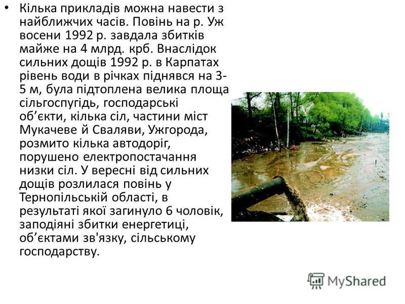 Кілька прикладів можна навести з найближчих часів. Повінь на р. Уж восени 1992 р. завдала збитків майже на 4 млрд. крб. Внаслідок сильних дощів 1992 р. в Карпатах рівень води в річках піднявся на 3- 5 м, була підтоплена велика площа сільгоспугідь, го