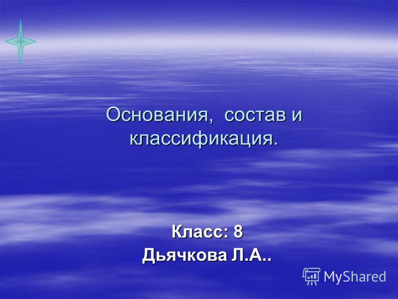 Основания, состав и классификация. Класс: 8 Дьячкова Л.А..