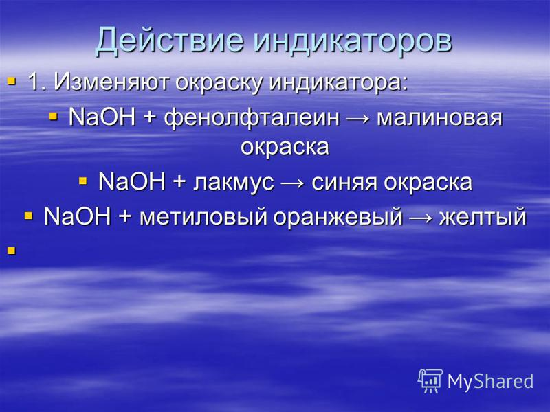 Действие индикаторов 1. Изменяют окраску индикатора: 1. Изменяют окраску индикатора: NaOH + фенолфталеин малиновая окраска NaOH + фенолфталеин малиновая окраска NaOH + лакмус синяя окраска NaOH + лакмус синяя окраска NaOH + метиловый оранжевый желтый