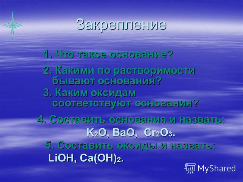 Закрепление 1. Что такое основание? 2. Какими по растворимости бывают основания? 3. Каким оксидам соответствуют основания? 4. Составить основания и назвать: K 2 O, BaO, Cr 2 O 3. 5. Составить оксиды и назвать: LiOH, Ca(OH) 2. LiOH, Ca(OH) 2.
