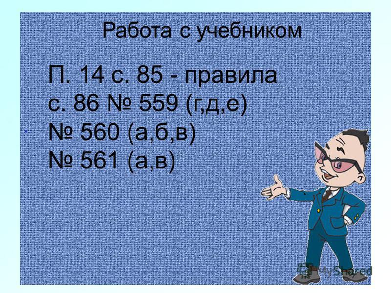 . Работа с учебником П. 14 с. 85 - правила с. 86 559 (г,д,е) 560 (а,б,в) 561 (а,в)