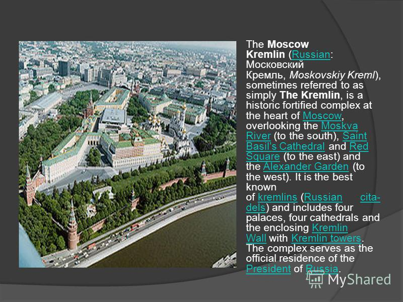 The Moscow Kremlin (Russian: Московский Кремль, Moskovskiy Kreml), sometimes referred to as simply The Kremlin, is a historic fortified complex at the heart of Moscow, overlooking the Moskva River (to the south), Saint Basil's Cathedral and Red Squar