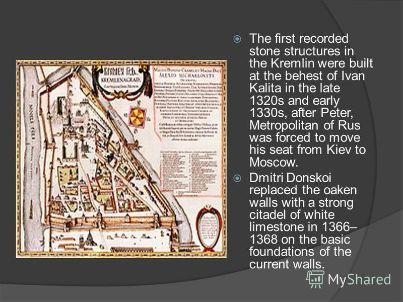 The first recorded stone structures in the Kremlin were built at the behest of Ivan Kalita in the late 1320s and early 1330s, after Peter, Metropolitan of Rus was forced to move his seat from Kiev to Moscow. Dmitri Donskoi replaced the oaken walls wi
