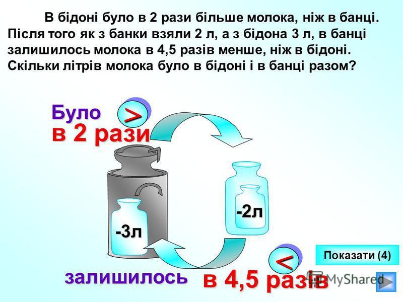 В бідоні було в 2 рази більше молока, ніж в банці. Після того як з банки взяли 2 л, а з бідона 3 л, в банці залишилось молока в 4,5 разів менше, ніж в бідоні. Скільки літрів молока було в бідоні і в банці разом? >> в 2 рази в 2 рази -2л -3л << в 4,5