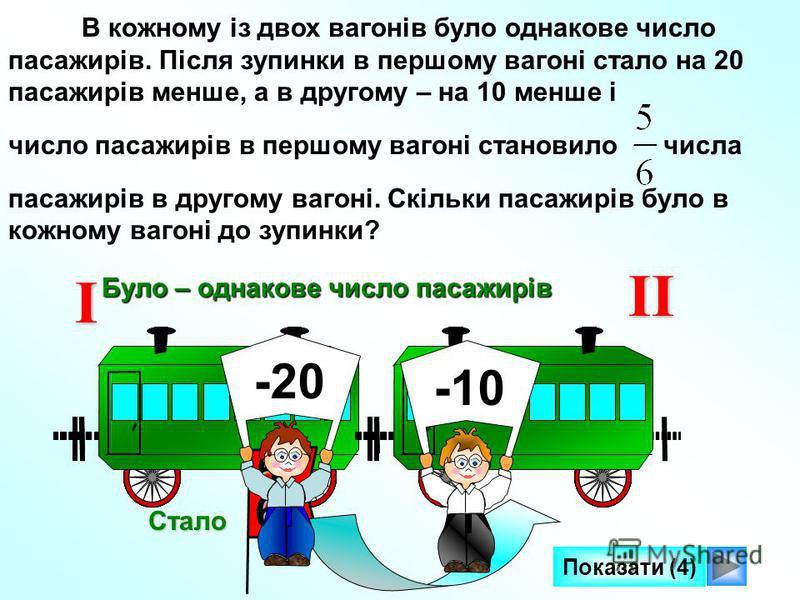 В кожному із двох вагонів було однакове число пасажирів. Після зупинки в першому вагоні стало на 20 пасажирів менше, а в другому – на 10 менше і число пасажирів в першому вагоні становило числа пасажирів в другому вагоні. Скільки пасажирів було в кож