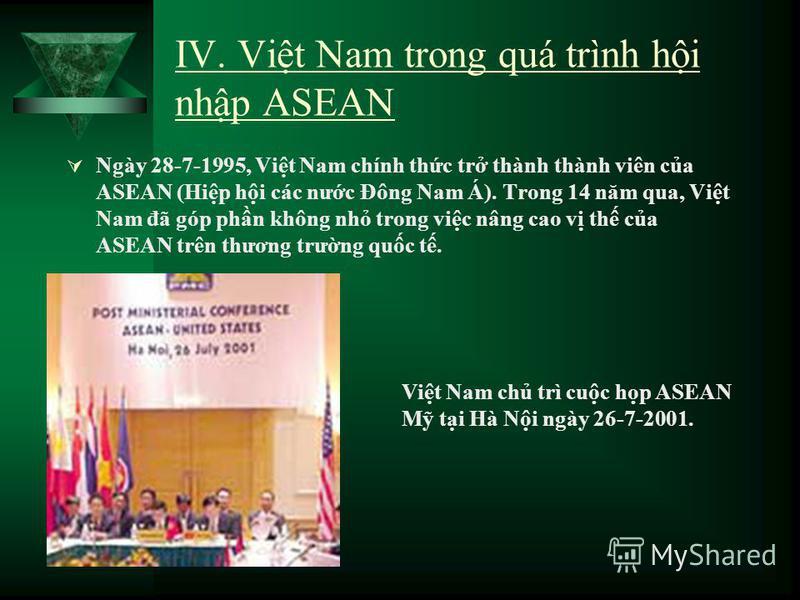 IV. Vit Nam trong quá trình hi nhp ASEAN Ngày 28-7-1995, Vit Nam chính thc tr thành thành viên ca ASEAN (Hip hi các nưc Đông Nam Á). Trong 14 năm qua, Vit Nam đã góp phn không nh trong vic nâng cao v th ca ASEAN trên thương trưng quc t. Vit Nam ch tr