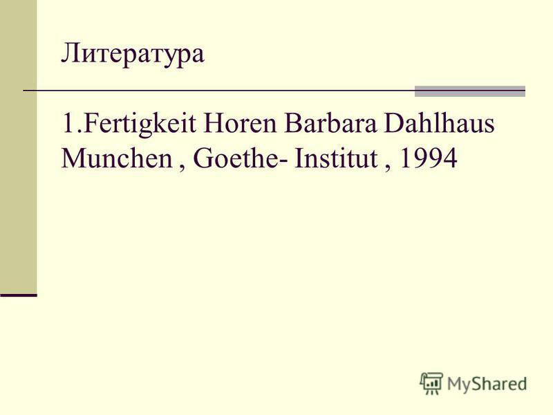 Литература 1. Fertigkeit Horen Barbara Dahlhaus Munchen, Goethe- Institut, 1994