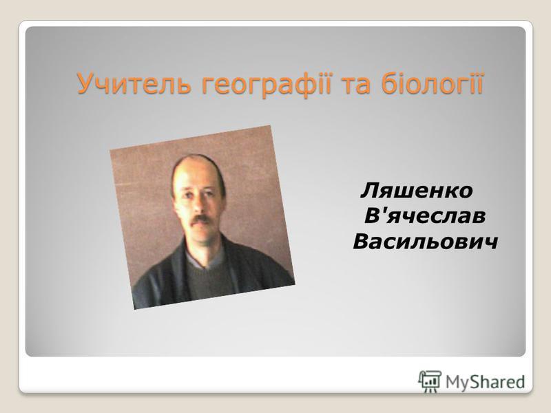 Учитель географії та біології Ляшенко В'ячеслав Васильович