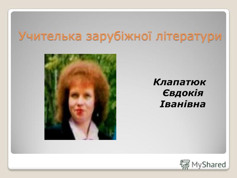 Учителька зарубіжної літератури Клапатюк Євдокія Іванівна
