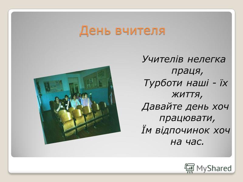 День вчителя Учителів нелегка праця, Турботи наші - їх життя, Давайте день хоч працювати, Їм відпочинок хоч на час.