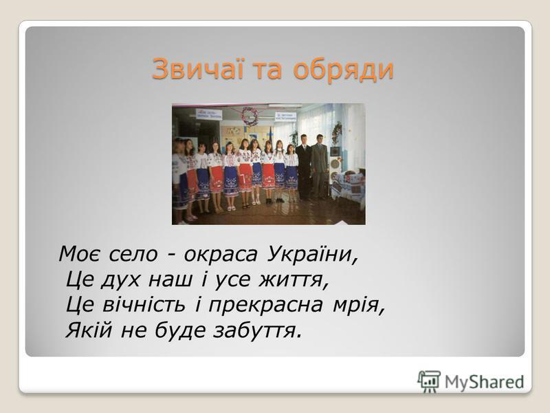 Звичаї та обряди Моє село - окраса України, Це дух наш і усе життя, Це вічність і прекрасна мрія, Якій не буде забуття.