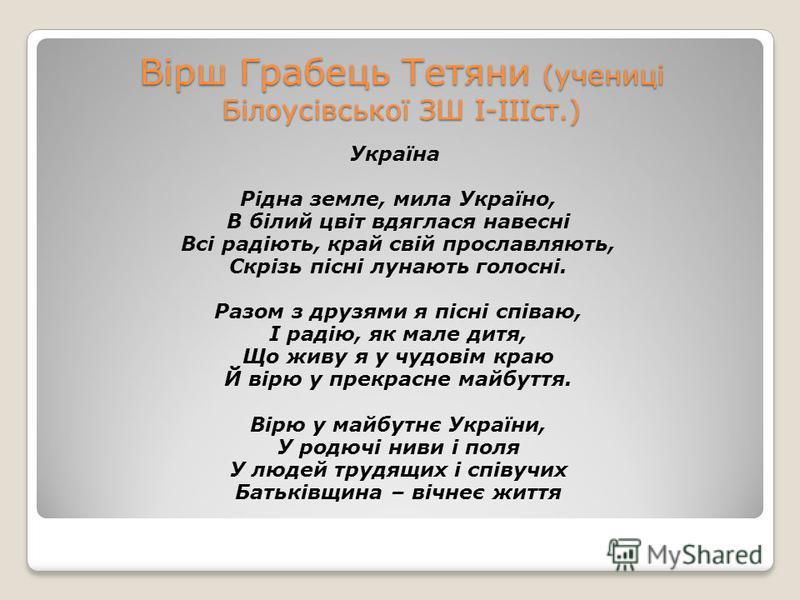 Вірш Грабець Тетяни (учениці Білоусівської ЗШ І-ІІІст.) Україна Рідна земле, мила Україно, В білий цвіт вдяглася навесні Всі радіють, край свій прославляють, Скрізь пісні лунають голосні. Разом з друзями я пісні співаю, І радію, як мале дитя, Що живу
