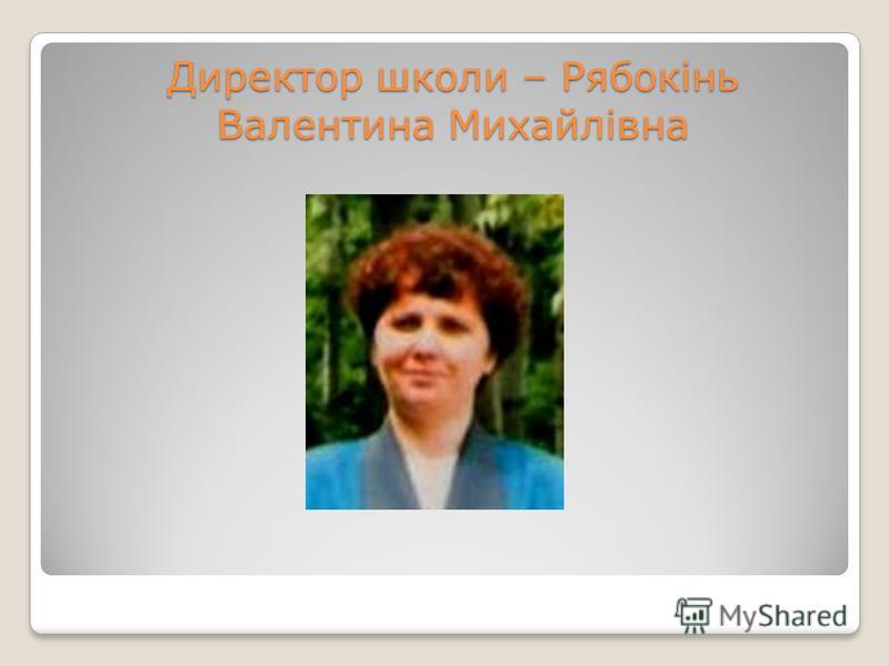 Директор школи – Рябокінь Валентина Михайлівна