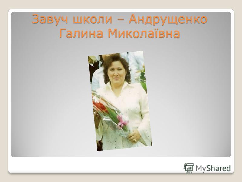 Завуч школи – Андрущенко Галина Миколаївна