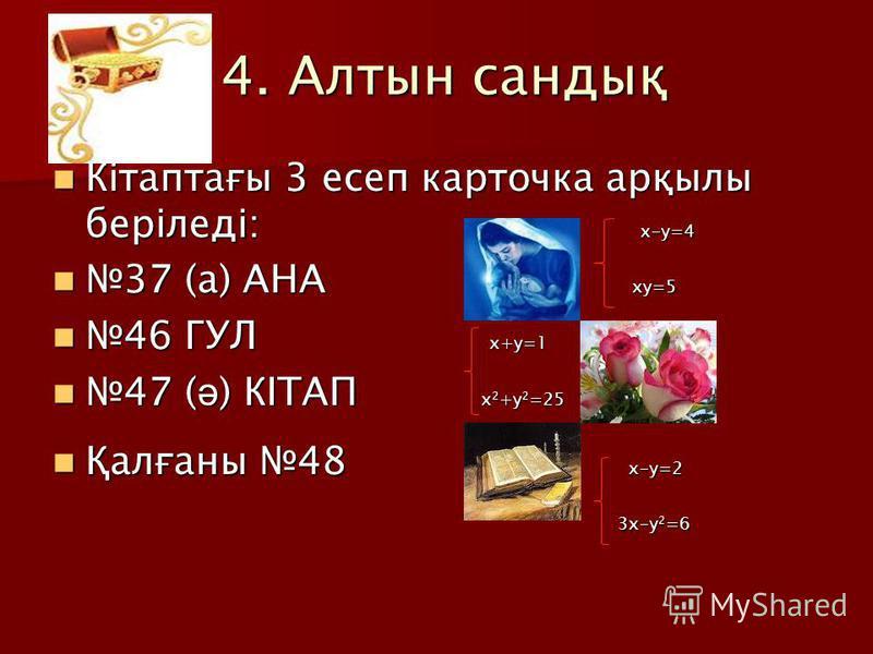 4. Алтын сандық 4. Алтын сандық Кітаптағы 3 есеп карточка арқылы беріледі: х-у=4 Кітаптағы 3 есеп карточка арқылы беріледі: х-у=4 37 (а) АНА ху=5 37 (а) АНА ху=5 46 ГУЛ х+у=1 46 ГУЛ х+у=1 47 ( ә ) КІТАП х 2 +у 2 =25 47 ( ә ) КІТАП х 2 +у 2 =25 Қалған