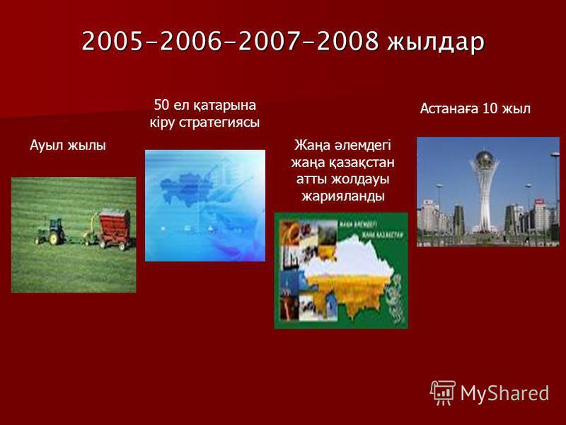 2005-2006-2007-2008 жылдар Ауыл жылы 50 ел қатарына кіру стратегиясы Жаңа әлемдегі жаңа қазақстан атты жолдауы жарияланды Астанаға 10 жыл