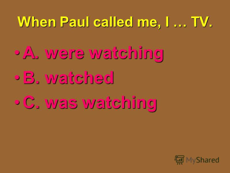 When Paul called me, I … TV. A. were watchingA. were watching B. watchedB. watched C. was watchingC. was watching