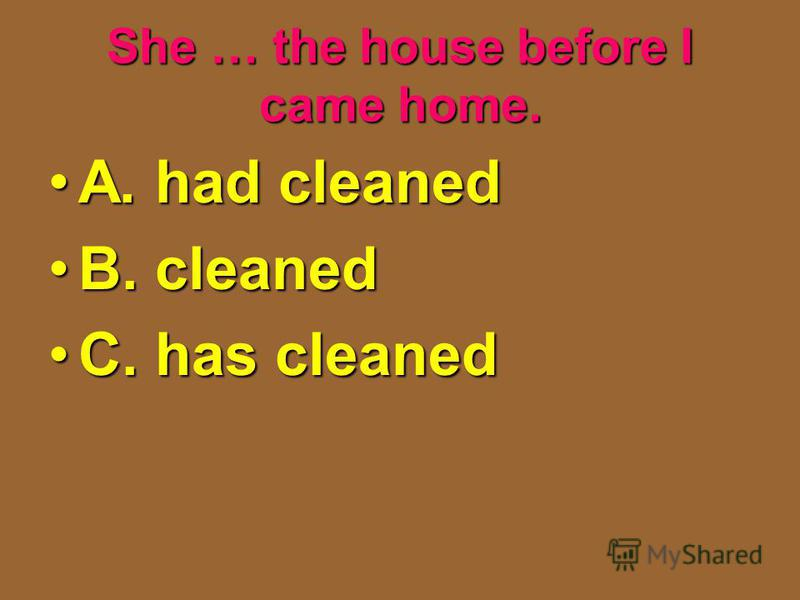 She … the house before I came home. A. had cleanedA. had cleaned B. cleanedB. cleaned C. has cleanedC. has cleaned