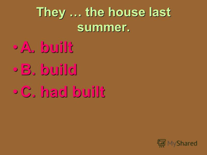 They … the house last summer. A. builtA. built B. buildB. build C. had builtC. had built