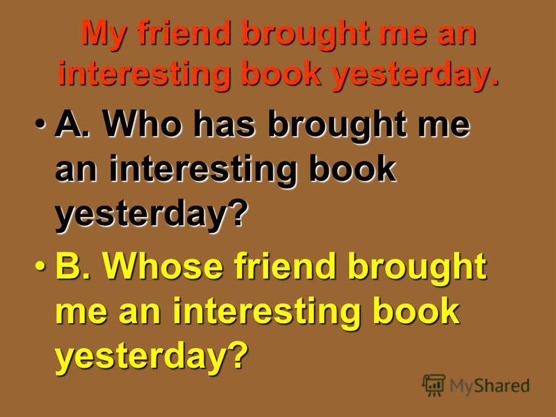 My friend brought me an interesting book yesterday. A. Who has brought me an interesting book yesterday?A. Who has brought me an interesting book yesterday? B. Whose friend brought me an interesting book yesterday?B. Whose friend brought me an intere