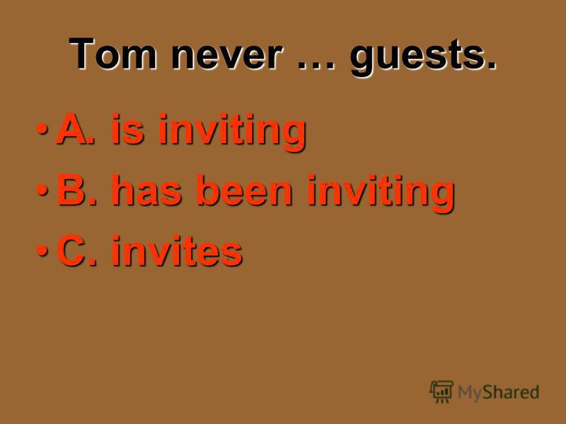 Tom never … guests. A. is invitingA. is inviting B. has been invitingB. has been inviting C. invitesC. invites