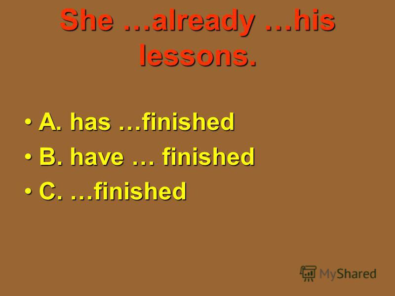 She …already …his lessons. A. has …finishedA. has …finished B. have … finishedB. have … finished C. …finishedC. …finished