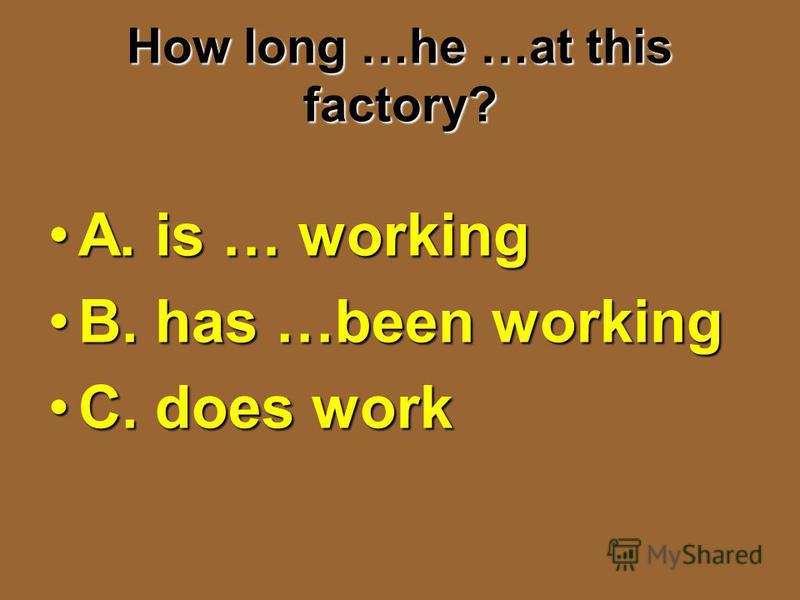 How long …he …at this factory? A. is … workingA. is … working B. has …been workingB. has …been working C. does workC. does work
