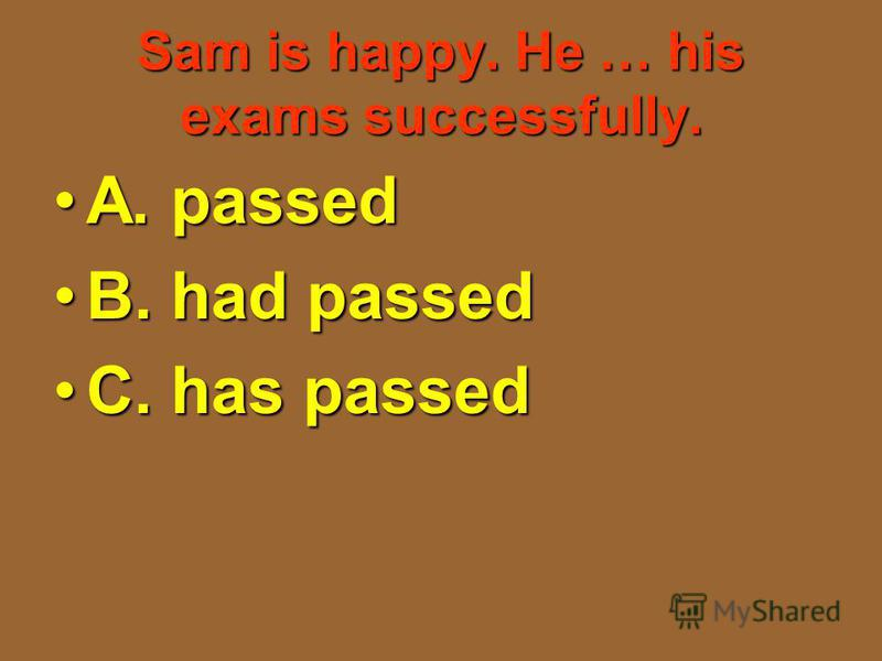 Sam is happy. He … his exams successfully. A. passedA. passed B. had passedB. had passed C. has passedC. has passed