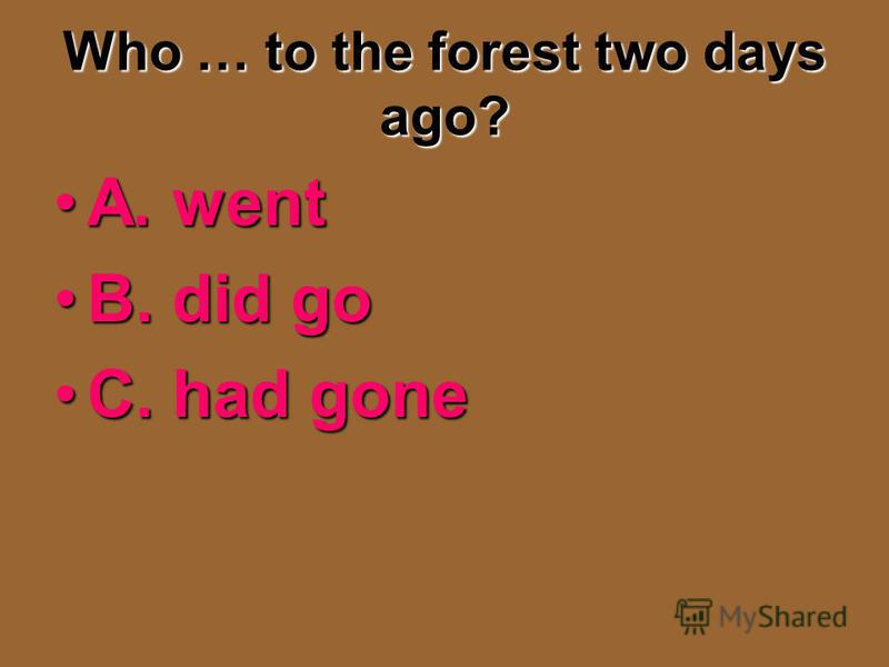 Who … to the forest two days ago? A. wentA. went B. did goB. did go C. had goneC. had gone