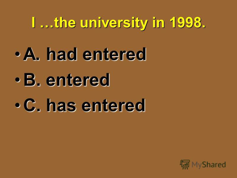 I …the university in 1998. A. had enteredA. had entered B. enteredB. entered C. has enteredC. has entered