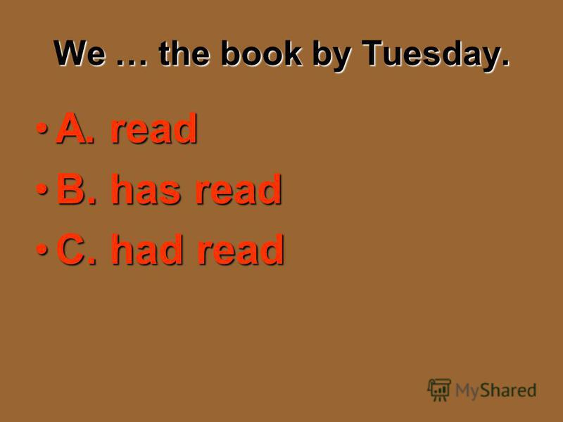 We … the book by Tuesday. A. readA. read B. has readB. has read C. had readC. had read