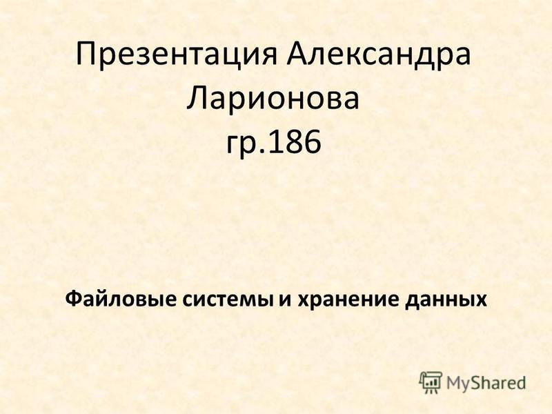 Презентация Александра Ларионова гр.186 Файловые системы и хранение данных