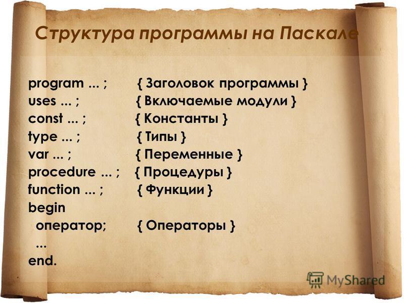 Структура программы на Паскале program... ; { Заголовок программы } uses... ; { Включаемые модули } const... ; { Константы } type... ; { Типы } var... ; { Переменные } procedure... ; { Процедуры } function... ; { Функции } begin оператор; { Операторы