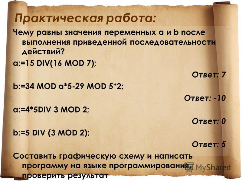 Практическая работа: Чему равны значения переменных a и b после выполнения приведенной последовательности действий? a:=15 DIV(16 MOD 7); Ответ: 7 b:=34 MOD a*5-29 MOD 5*2; Ответ: -10 a:=4*5DIV 3 MOD 2; Ответ: 0 b:=5 DIV (3 MOD 2); Ответ: 5 Составить