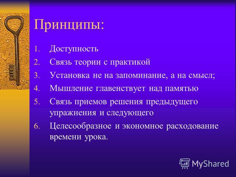 Принципы: 1. Доступность 2. Связь теории с практикой 3. Установка не на запоминание, а на смысл; 4. Мышление главенствует над памятью 5. Связь приемов решения предыдущего упражнения и следующего 6. Целесообразное и экономное расходование времени урок